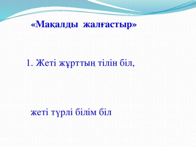 «Мақалды жалғастыр» 1. Жеті жұрттың тілін біл, жеті түрлі білім біл