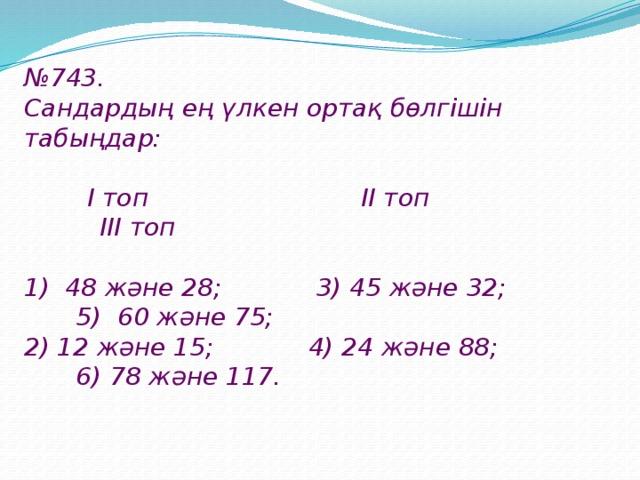 № 743. Cандардың ең үлкен ортақ бөлгішін табыңдар:   I топ II топ III топ  1) 48 және 28; 3) 45 және 32; 5) 60 және 75; 2) 12 және 15; 4) 24 және 88; 6) 78 және 117.