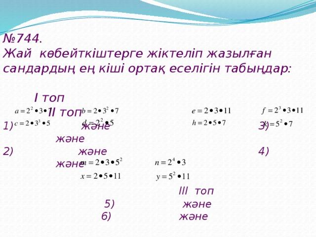№ 744. Жай көбейткіштерге жіктеліп жазылған сандардың ең кіші ортақ еселігін табыңдар:   I топ II топ 1) және 3) және 2) және 4) және   III топ  5) және  6) және