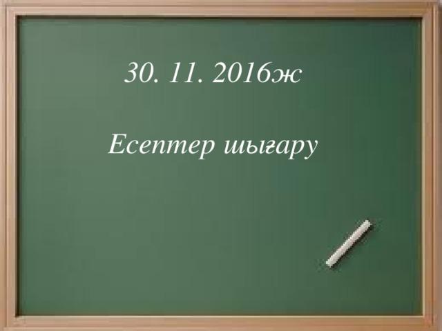 30. 11. 2016ж  Есептер шығару