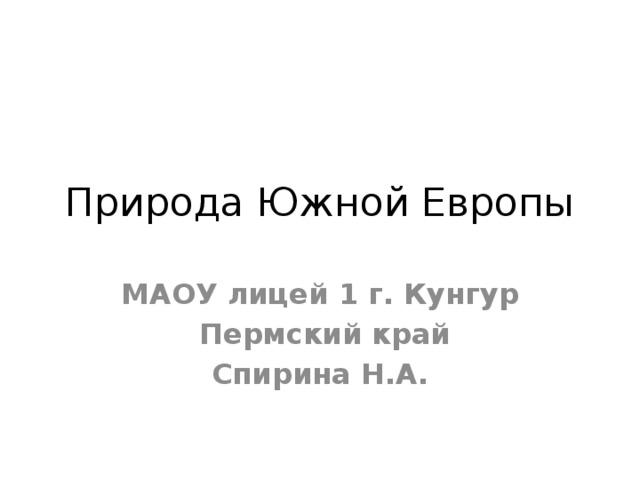 Природа Южной Европы МАОУ лицей 1 г. Кунгур  Пермский край Спирина Н.А.