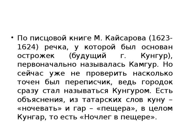 По писцовой книге М. Кайсарова (1623-1624) речка, у которой был основан острожек (будущий г. Кунгур), первоначально называлась Камгур. Но сейчас уже не проверить насколько точен был переписчик, ведь городок сразу стал называться Кунгуром. Есть объяснения, из татарских слов куну – «ночевать» и гар – «пещера», в целом Кунгар, то есть «Ночлег в пещере».