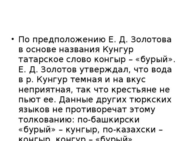 По предположению Е. Д. Золотова в основе названия Кунгур татарское слово конгыр – «бурый». Е. Д. Золотов утверждал, что вода в р. Кунгур темная и на вкус неприятная, так что крестьяне не пьют ее. Данные других тюркских языков не противоречат этому толкованию: по-башкирски «бурый» – кунгыр, по-казахски – конгыр, конгур – «бурый», «темный», «темно-бурый».