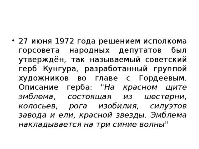 27 июня 1972 года решением исполкома горсовета народных депутатов был утверждён, так называемый советский герб Кунгура, разработанный группой художников во главе с Гордеевым. Описание герба: