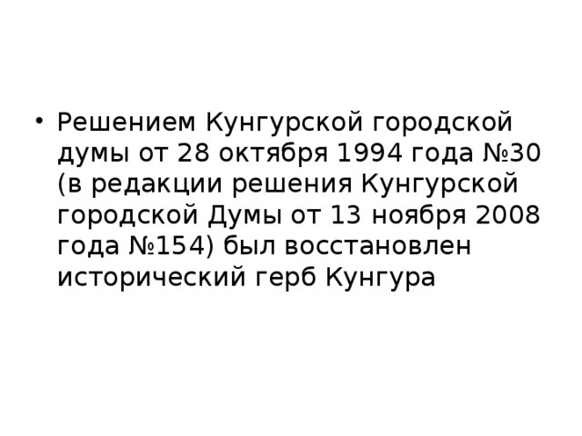 Решением Кунгурской городской думы от 28 октября 1994 года №30 (в редакции решения Кунгурской городской Думы от 13 ноября 2008 года №154) был восстановлен исторический герб Кунгура