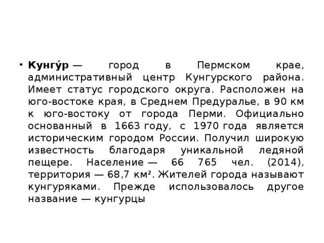 Кунгу́р — город в Пермском крае, административный центр Кунгурского района. Имеет статус городского округа. Расположен на юго-востоке края, в Среднем Предуралье, в 90км к юго-востоку от города Перми. Официально основанный в 1663году, с 1970года является историческим городом России. Получил широкую известность благодаря уникальной ледяной пещере. Население— 66 765 чел. (2014), территория— 68,7 км². Жителей города называют кунгуряками. Прежде использовалось другое название— кунгурцы