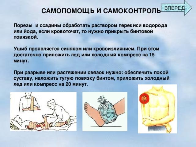 ВПЕРЕД САМОПОМОЩЬ И САМОКОНТРОЛЬ Порезы и ссадины обработать раствором перекиси водорода или йода, если кровоточат, то нужно прикрыть бинтовой повязкой.  Ушиб проявляется синяком или кровоизлиянием. При этом достаточно приложить лед или холодный компресс на 15 минут.  При разрыве или растяжении связок нужно: обеспечить покой суставу, наложить тугую повязку бинтом, приложить холодный лед или компресс на 20 минут.