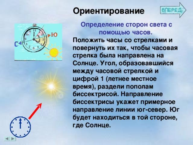 ВПЕРЕД Ориентирование Определение сторон света с помощью часов. Положить часы со стрелками и повернуть их так, чтобы часовая стрелка была направлена на Солнце. Угол, образовавшийся между часовой стрелкой и цифрой 1 (летнее местное время), раздели пополам биссектрисой. Направление биссектрисы укажет примерное направление линии юг-север. Юг будет находиться в той стороне, где Солнце.