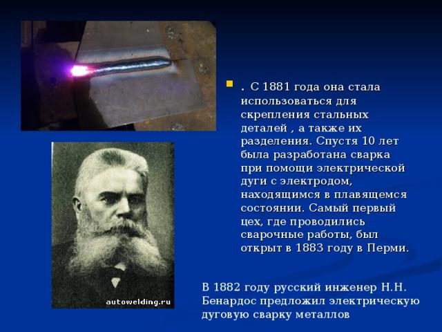 В 1882 году русский инженер Н.Н. Бенардос предложил электрическую дуговую сварку металлов