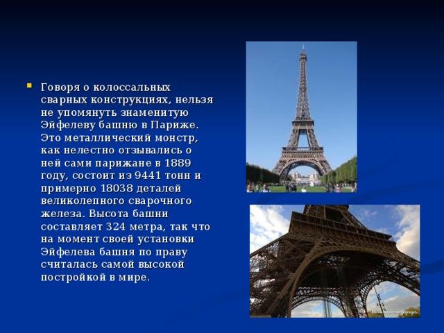 Говоря о колоссальных сварных конструкциях, нельзя не упомянуть знаменитую Эйфелеву башню в Париже. Это металлический монстр, как нелестно отзывались о ней сами парижане в 1889 году, состоит из 9441 тонн и примерно 18038 деталей великолепного сварочного железа. Высота башни составляет 324 метра, так что на момент своей установки Эйфелева башня по праву считалась самой высокой постройкой в мире.