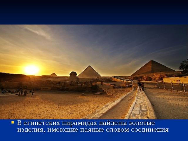 В египетских пирамидах найдены золотые изделия, имеющие паяные оловом соединения