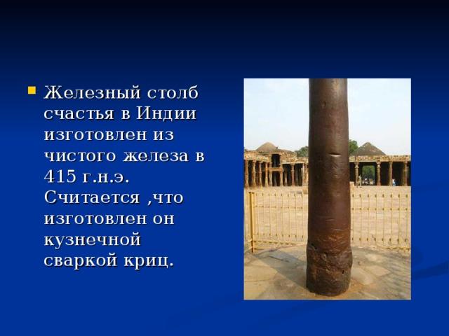Железный столб счастья в Индии изготовлен из чистого железа в 415 г.н.э. Считается ,что изготовлен он кузнечной сваркой криц.