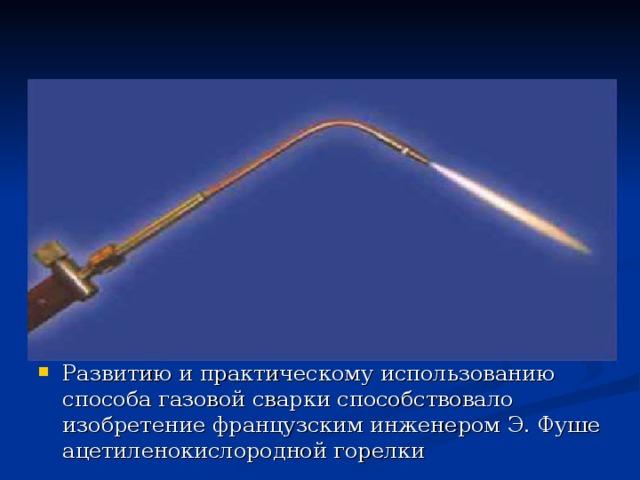 Развитию и практическому использованию способа газовой сварки способствовало изобретение французским инженером Э. Фуше ацетиленокислородной горелки