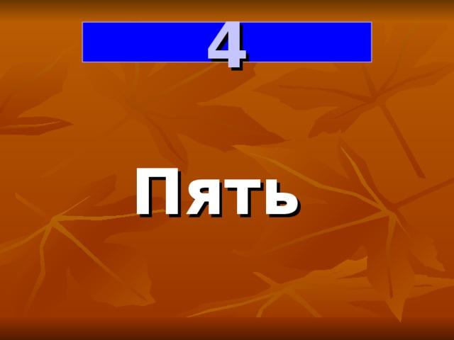4 Пять