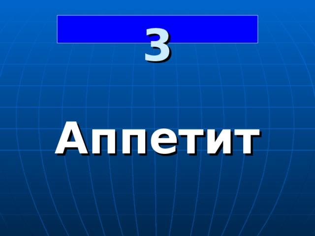 3  Аппетит