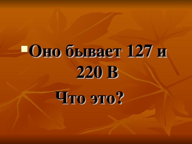 Оно бывает 127 и 220 В