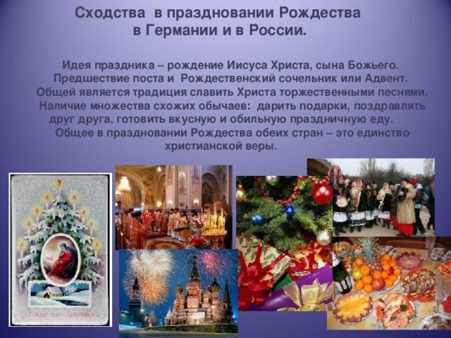 Сходства в праздновании Рождества  в Германии и в России. Идея праздника – рождение Иисуса Христа, сына Божьего. Предшествие поста и Рождественский сочельник или Адвент.  Общей является традиция славить Христа торжественными песнями. Наличие множества схожих обычаев: дарить подарки, поздравлять друг друга, готовить вкусную и обильную праздничную еду. Общее в праздновании Рождества обеих стран – это единство христианской веры.