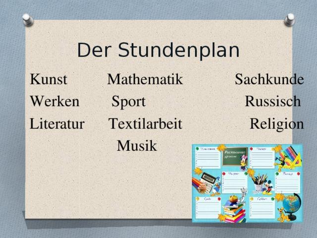 Der Stundenplan Kunst Mathematik Sachkunde Werken Sport Russisch Literatur Textilarbeit Religion  Musik