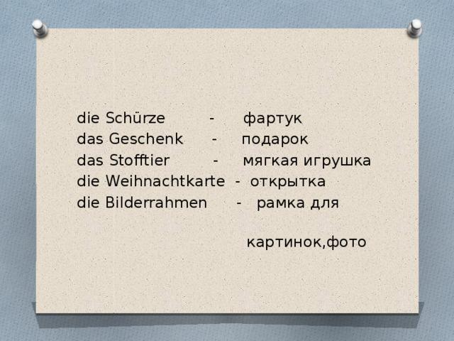 die Schürze - фартук das Geschenk - подарок das Stofftier - мягкая игрушка die Weihnachtkarte - открытка die Bilderrahmen - рамка для  картинок,фото