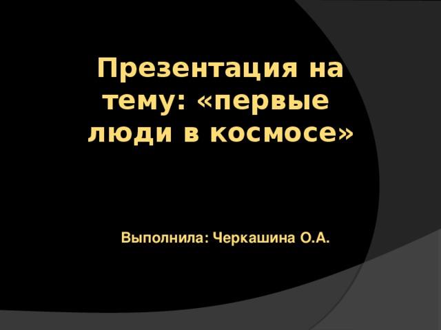 Презентация на тему: «первые люди в космосе»   Выполнила: Черкашина О.А.