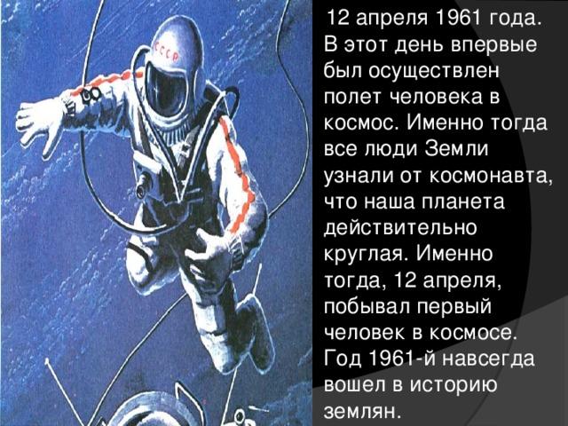 12 апреля 1961 года. В этот день впервые был осуществлен полет человека в космос. Именно тогда все люди Земли узнали от космонавта, что наша планета действительно круглая. Именно тогда, 12 апреля, побывал первый человек в космосе. Год 1961-й навсегда вошел в историю землян.