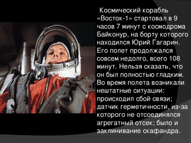 Космический корабль «Восток-1» стартовал в 9 часов 7 минут с космодрома Байконур, на борту которого находился Юрий Гагарин. Его полет продолжался совсем недолго, всего 108 минут. Нельзя сказать, что он был полностью гладким. Во время полета возникали нештатные ситуации: происходил сбой связи; датчик герметичности, из-за которого не отсоединялся агрегатный отсек; было и заклинивание скафандра.