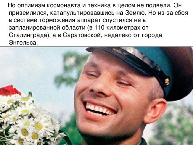 Но оптимизм космонавта и техника в целом не подвели. Он приземлился, катапультировавшись на Землю. Но из-за сбоя в системе торможения аппарат спустился не в запланированной области (в 110 километрах от Сталинграда), а в Саратовской, недалеко от города Энгельса.