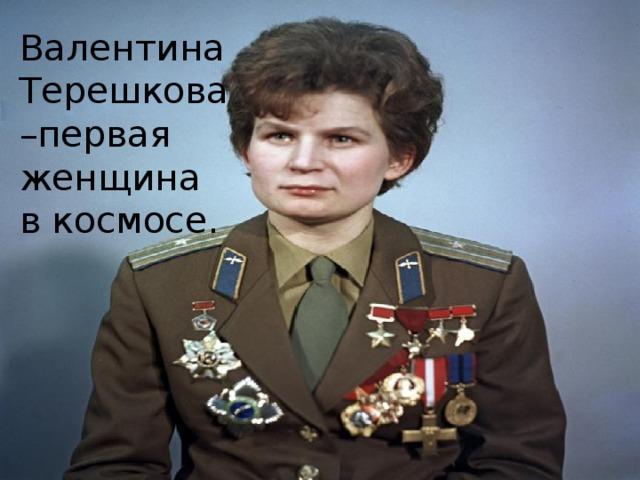 Валентина Терешкова –первая женщина в космосе.