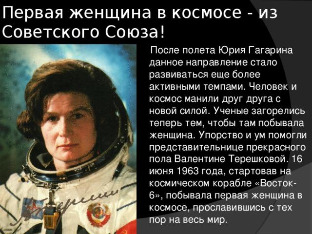 Первая женщина в космосе - из Советского Союза!    После полета Юрия Гагарина данное направление стало развиваться еще более активными темпами. Человек и космос манили друг друга с новой силой. Ученые загорелись теперь тем, чтобы там побывала женщина. Упорство и ум помогли представительнице прекрасного пола Валентине Терешковой. 16 июня 1963 года, стартовав на космическом корабле «Восток-6», побывала первая женщина в космосе, прославившись с тех пор на весь мир .