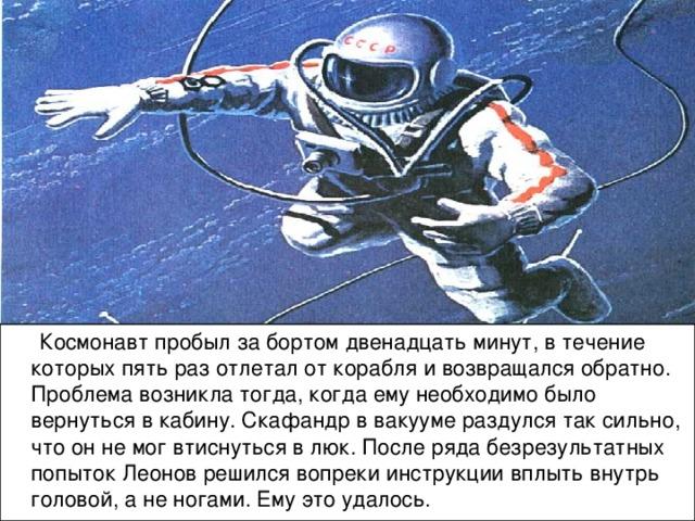 Космонавт пробыл за бортом двенадцать минут, в течение которых пять раз отлетал от корабля и возвращался обратно. Проблема возникла тогда, когда ему необходимо было вернуться в кабину. Скафандр в вакууме раздулся так сильно, что он не мог втиснуться в люк. После ряда безрезультатных попыток Леонов решился вопреки инструкции вплыть внутрь головой, а не ногами. Ему это удалось.