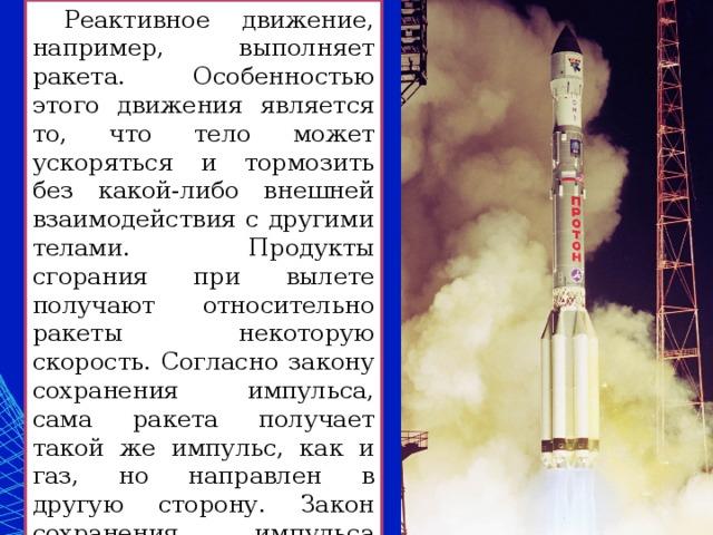 Реактивное движение, например, выполняет ракета. Особенностью этого движения является то, что тело может ускоряться и тормозить без какой-либо внешней взаимодействия с другими телами. Продукты сгорания при вылете получают относительно ракеты некоторую скорость. Согласно закону сохранения импульса, сама ракета получает такой же импульс, как и газ, но направлен в другую сторону. Закон сохранения импульса нужен для расчета скорости ракеты.