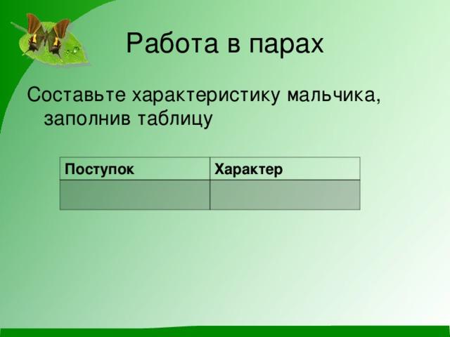 Работа в парах Составьте характеристику мальчика, заполнив таблицу Поступок Характер