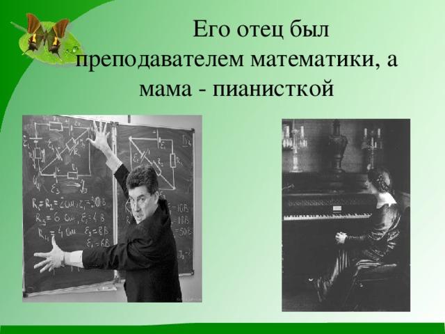 Его отец был преподавателем математики, а мама - пианисткой