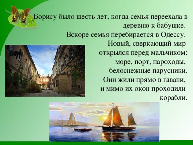Борису было шесть лет, когда семья переехала в деревню к бабушке.  Вскоре семья перебирается в Одессу.  Новый, сверкающий мир  открылся перед мальчиком:  море, порт, пароходы,  белоснежные парусники.  Они жили прямо в гавани,  и мимо их окон проходили  корабли.