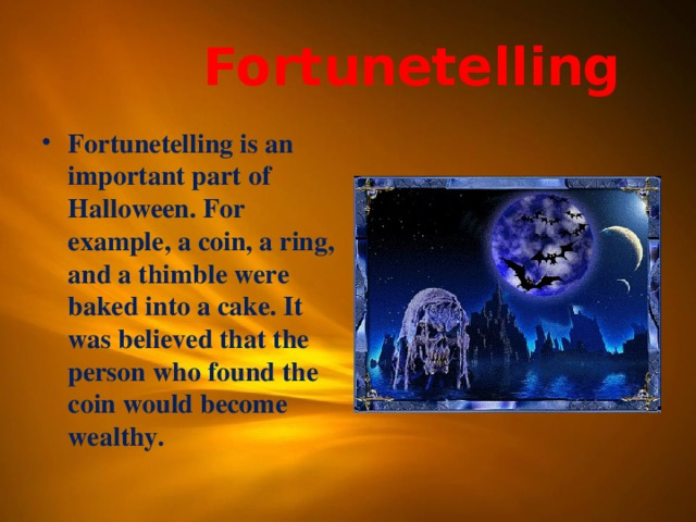 Fortunetelling Fortunetelling is an important part of Halloween. For example, a coin, a ring, and a thimble were baked into a cake. It was believed that the person who found the coin would become wealthy.