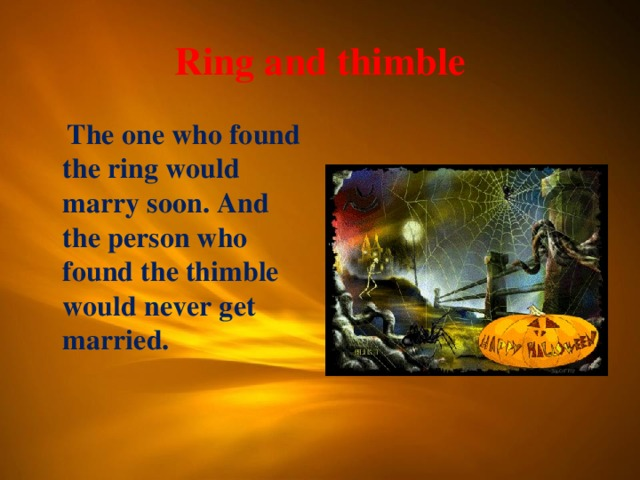 Ring and thimble  The one who found the ring would marry soon. And the person who found the thimble would never get married.
