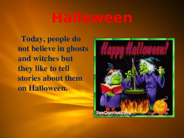 Halloween  Today, people do not believe in ghosts and witches but they like to tell stories about them on Halloween.