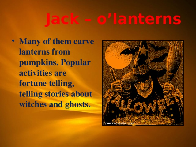 Jack – o'lanterns Many of them carve lanterns from pumpkins. Popular activities are fortune telling, telling stories about witches and ghosts.