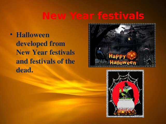 New Year festivals Halloween developed from New Year festivals and festivals of the dead.