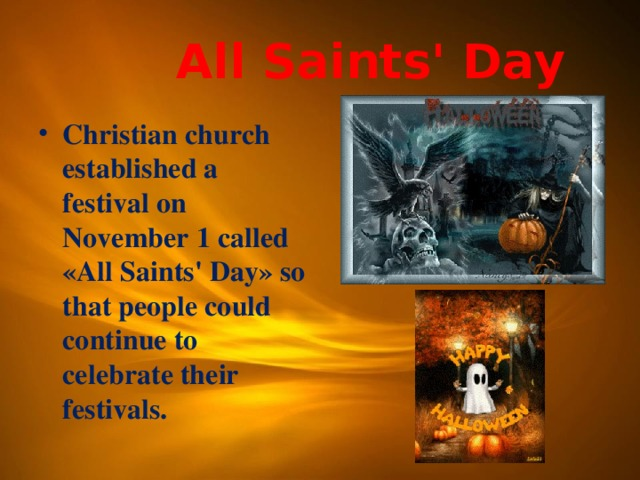 All Saints' Day Christian church established a festival on November 1 called «All Saints' Day» so that people could continue to celebrate their festivals.