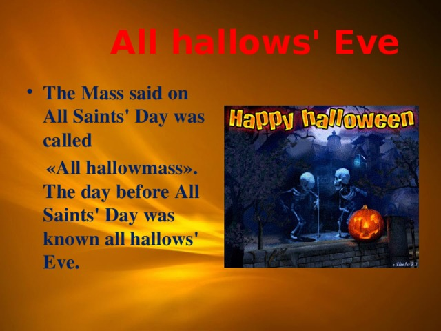 All hallows' Eve The Mass said on All Saints' Day was called  «All hallowmass». The day before All Saints' Day was known all hallows' Eve.