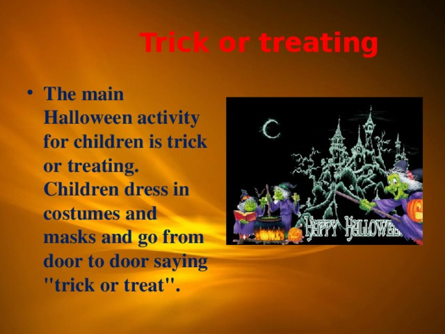 Trick or treating The main Halloween activity for children is trick or treating. Children dress in costumes and masks and go from door to door saying