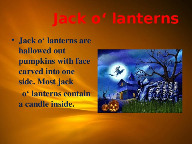 Jack o' lanterns Jack o' lanterns are hallowed out pumpkins with face carved into one side. Most jack  o' lanterns contain a candle inside.