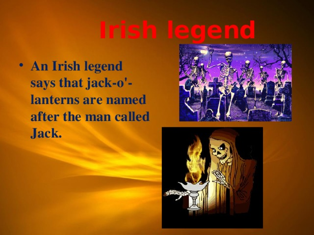Irish legend An Irish legend says that jack-o'-lanterns are named after the man called Jack.