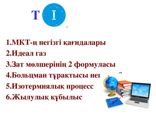 ТОП    1.МКТ-ң негізгі қағидалары 2.Идеал газ 3.Зат мөлшерінің 2 формуласы 4.Больцман тұрақтысы неге тең? 5.Изотермиялық процесс 6.Жылулық құбылыс