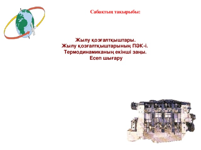 Сабақтың тақырыбы: Жылу қозғалтқыштары. Жылу қозғалтқыштарының ПӘК-і. Термодинамиканың екінші заңы.  Есеп шығару