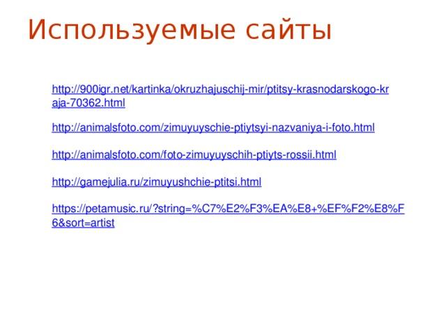 Используемые сайты http://900igr.net/kartinka/okruzhajuschij-mir/ptitsy-krasnodarskogo-kraja-70362.html http://animalsfoto.com/zimuyuyschie-ptiytsyi-nazvaniya-i-foto.html http://animalsfoto.com/foto-zimuyuyschih-ptiyts-rossii.html http://gamejulia.ru/zimuyushchie-ptitsi.html https://petamusic.ru/?string=%C7%E2%F3%EA%E8+%EF%F2%E8%F6&sort=artist