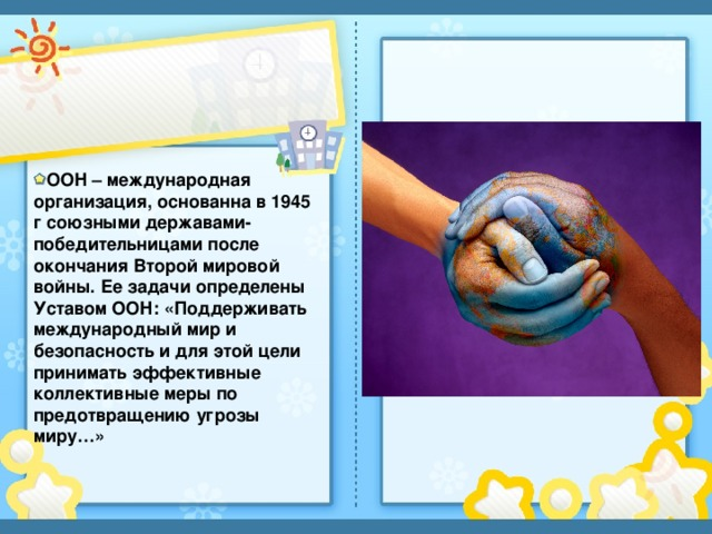 ООН – международная организация, основанна в 1945 г союзными державами-победительницами после окончания Второй мировой войны. Ее задачи определены Уставом ООН: «Поддерживать международный мир и безопасность и для этой цели принимать эффективные коллективные меры по предотвращению угрозы миру…»