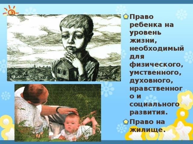 Право ребенка на уровень жизни, необходимый для физического, умственного, духовного, нравственного и социального развития. Право на жилище.