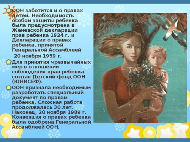 ООН заботится и о правах детей. Необходимость особой защиты ребенка была предусмотрена в Женевской декларации прав ребенка 1924 г. и Декларации о правах ребенка, принятой Генеральной Ассамблеей  20 ноября 1959 г. Для принятия чрезвычайных мер в отношении соблюдения прав ребенка создан Детский фонд ООН (ЮНИСЕФ). ООН признала необходимым разработать специальный документ по правам ребенка. Сложная работа продолжалась 30 лет. Наконец, 20 ноября 1989 г. Конвенция о правах ребенка была одобрена Генеральной Ассамблеей ООН.